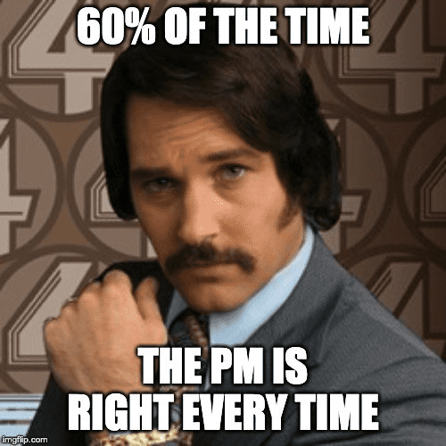 60% of the time, the PM is right every time